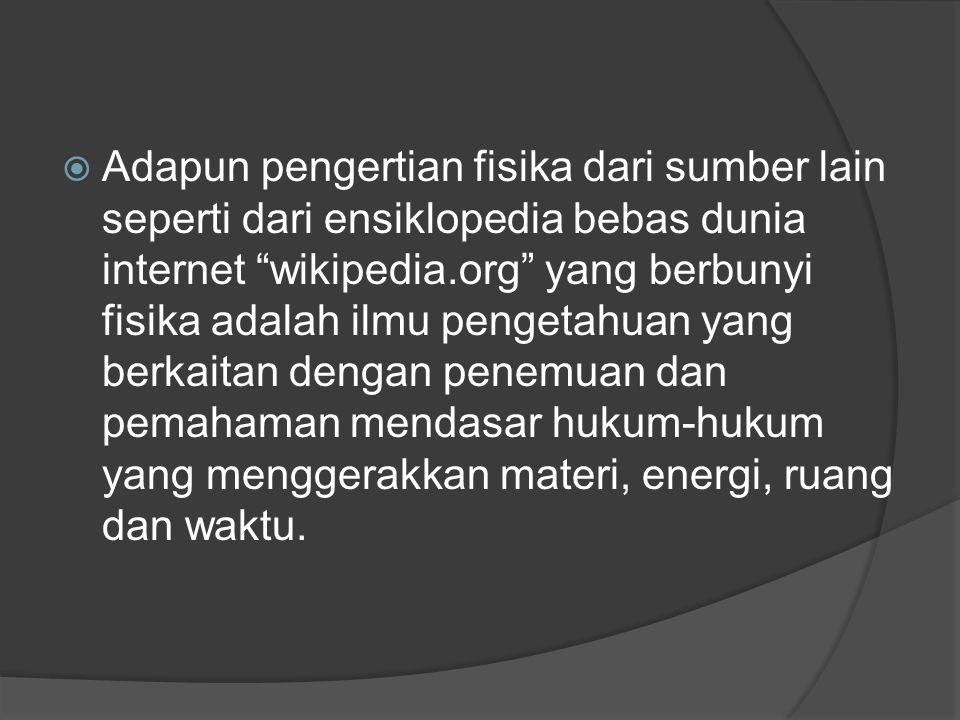 " Adapun pengertian fisika dari sumber lain seperti dari ensiklopedia bebas dunia internet ""wikipedia.org"" yang berbunyi fisika adalah ilmu pengetahua"