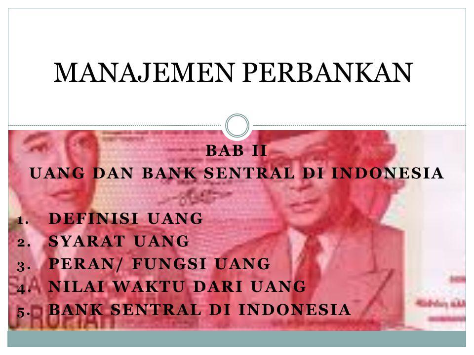 BAB II UANG DAN BANK SENTRAL DI INDONESIA 1. DEFINISI UANG 2. SYARAT UANG 3. PERAN/ FUNGSI UANG 4. NILAI WAKTU DARI UANG 5. BANK SENTRAL DI INDONESIA