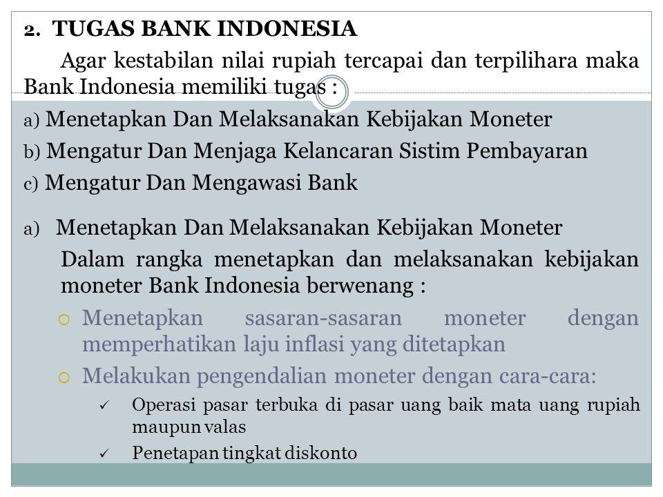 2. TUGAS BANK INDONESIA Agar kestabilan nilai rupiah tercapai dan terpilihara maka Bank Indonesia memiliki tugas : a) Menetapkan Dan Melaksanakan Kebi