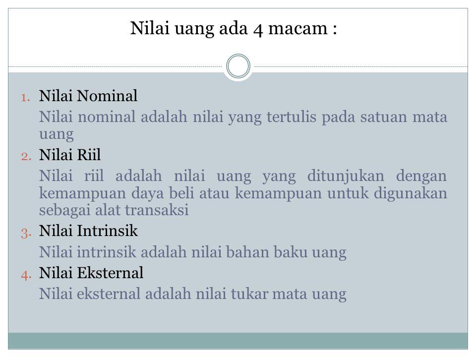 Nilai uang ada 4 macam : 1. Nilai Nominal Nilai nominal adalah nilai yang tertulis pada satuan mata uang 2. Nilai Riil Nilai riil adalah nilai uang ya