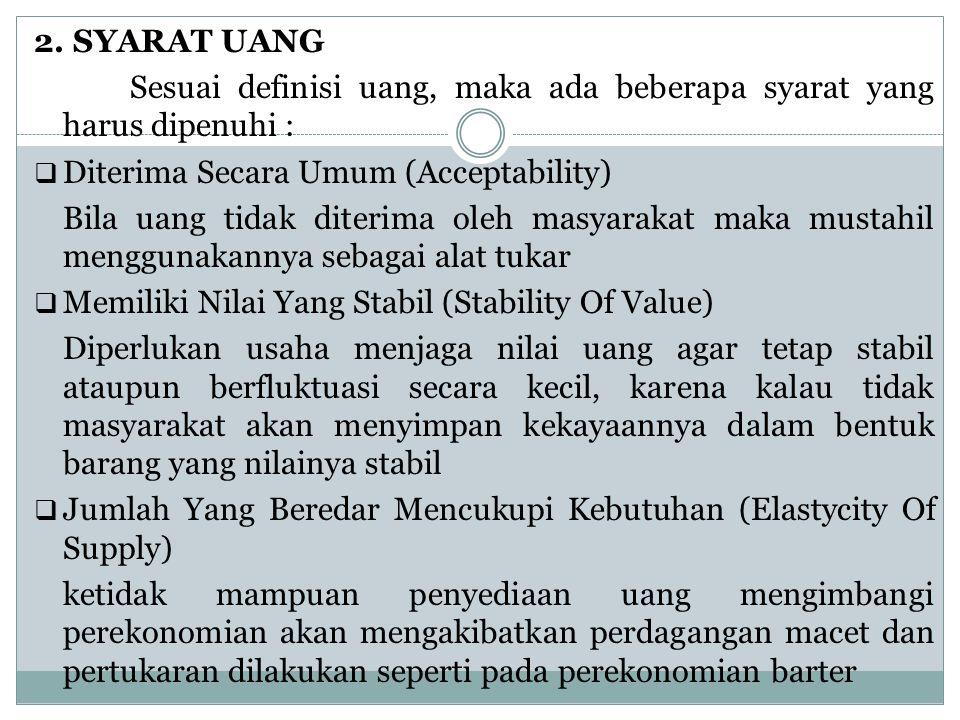 2. SYARAT UANG Sesuai definisi uang, maka ada beberapa syarat yang harus dipenuhi :  Diterima Secara Umum (Acceptability) Bila uang tidak diterima ol