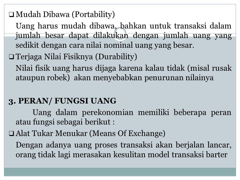  Mudah Dibawa (Portability) Uang harus mudah dibawa, bahkan untuk transaksi dalam jumlah besar dapat dilakukan dengan jumlah uang yang sedikit dengan