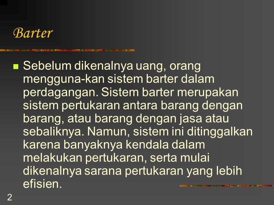 2 Barter Sebelum dikenalnya uang, orang mengguna-kan sistem barter dalam perdagangan. Sistem barter merupakan sistem pertukaran antara barang dengan b