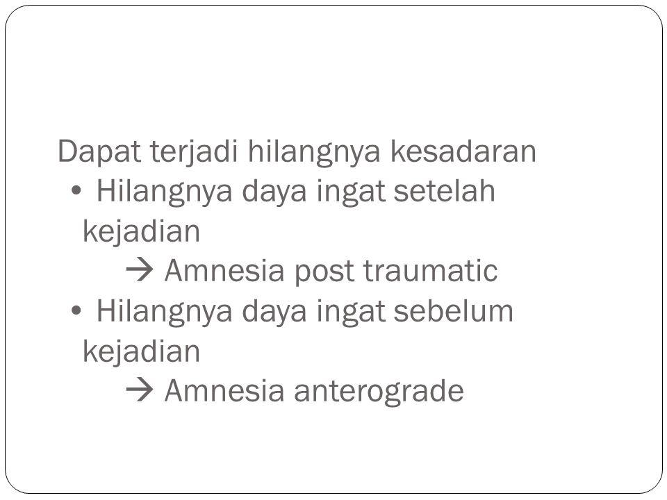 Dapat terjadi hilangnya kesadaran Hilangnya daya ingat setelah kejadian  Amnesia post traumatic Hilangnya daya ingat sebelum kejadian  Amnesia anterograde