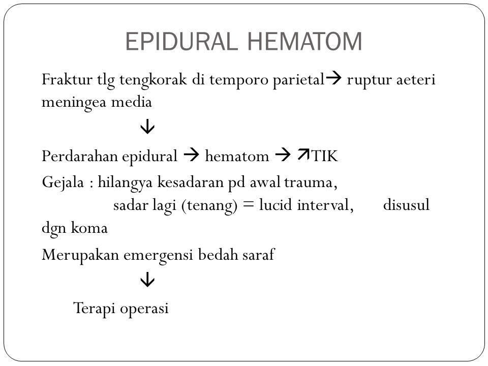 EPIDURAL HEMATOM Fraktur tlg tengkorak di temporo parietal  ruptur aeteri meningea media  Perdarahan epidural  hematom   TIK Gejala : hilangya kesadaran pd awal trauma, sadar lagi (tenang) = lucid interval, disusul dgn koma Merupakan emergensi bedah saraf  Terapi operasi