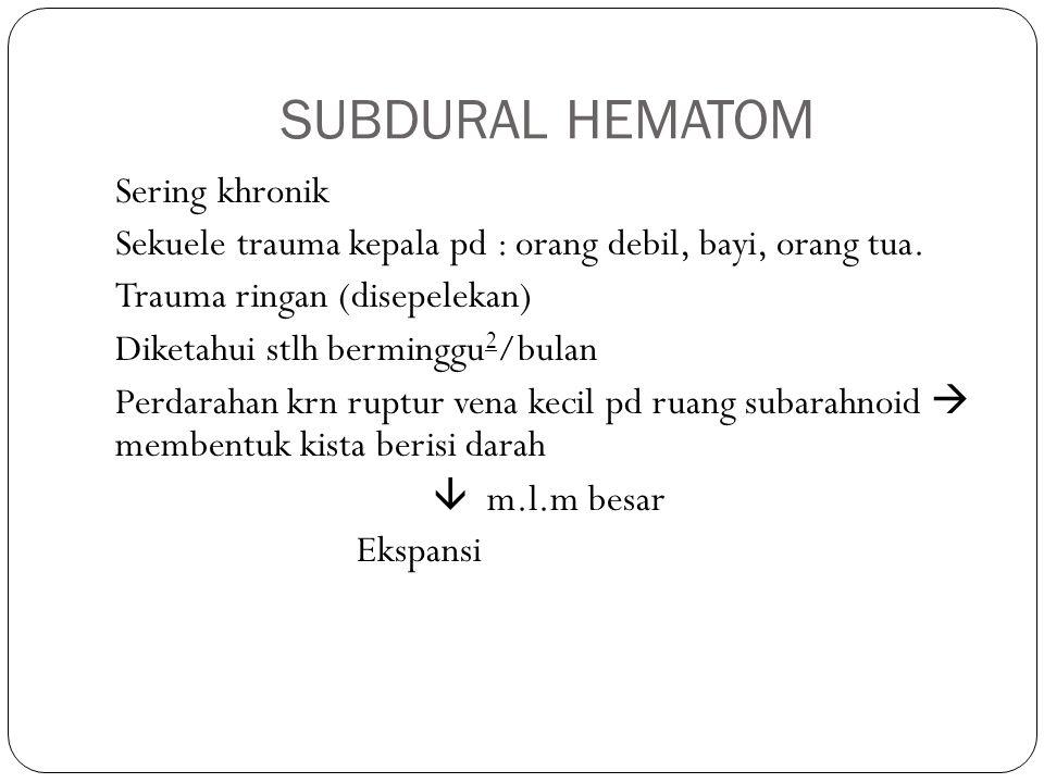 SUBDURAL HEMATOM Sering khronik Sekuele trauma kepala pd : orang debil, bayi, orang tua. Trauma ringan (disepelekan) Diketahui stlh berminggu 2 /bulan