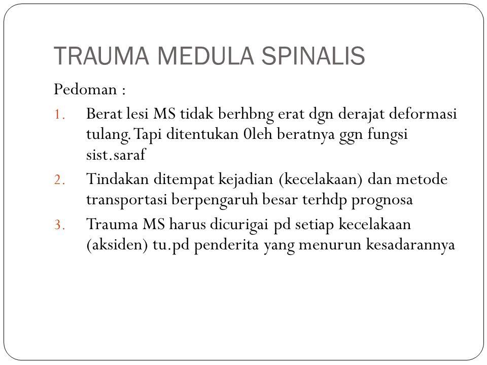 TRAUMA MEDULA SPINALIS Pedoman : 1. Berat lesi MS tidak berhbng erat dgn derajat deformasi tulang. Tapi ditentukan 0leh beratnya ggn fungsi sist.saraf