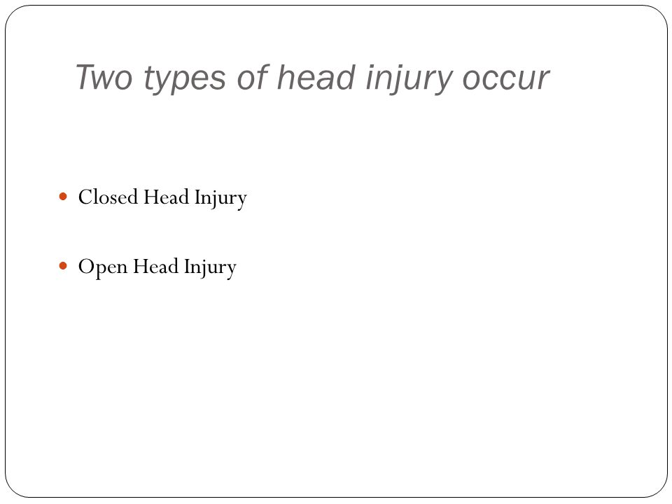 Two types of head injury occur Closed Head Injury Open Head Injury