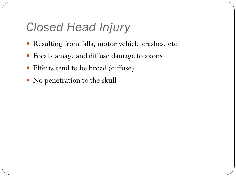 Closed Head Injury Resulting from falls, motor vehicle crashes, etc. Focal damage and diffuse damage to axons Effects tend to be broad (diffuse) No pe