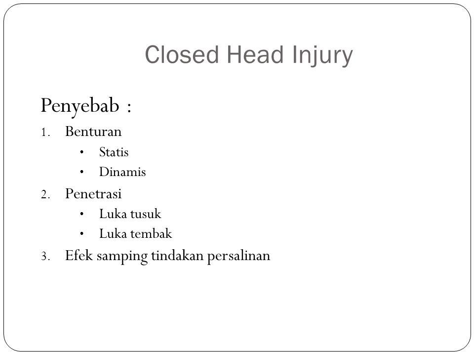Closed Head Injury Penyebab : 1. Benturan Statis Dinamis 2. Penetrasi Luka tusuk Luka tembak 3. Efek samping tindakan persalinan