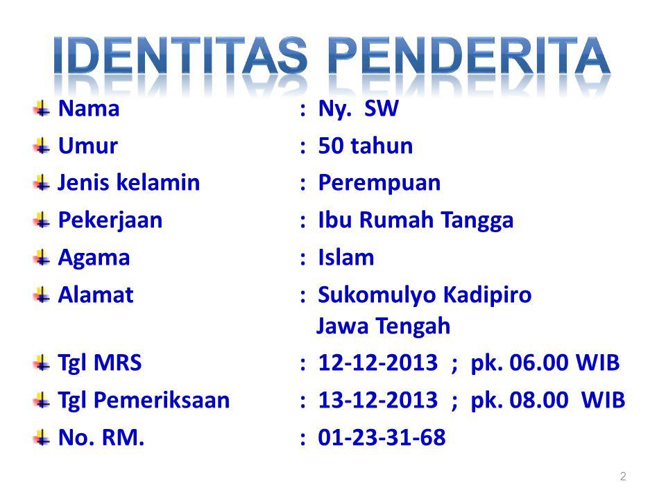2 Nama : Ny. SW Umur : 50 tahun Jenis kelamin : Perempuan Pekerjaan : Ibu Rumah Tangga Agama : Islam Alamat : Sukomulyo Kadipiro Jawa Tengah Tgl MRS :