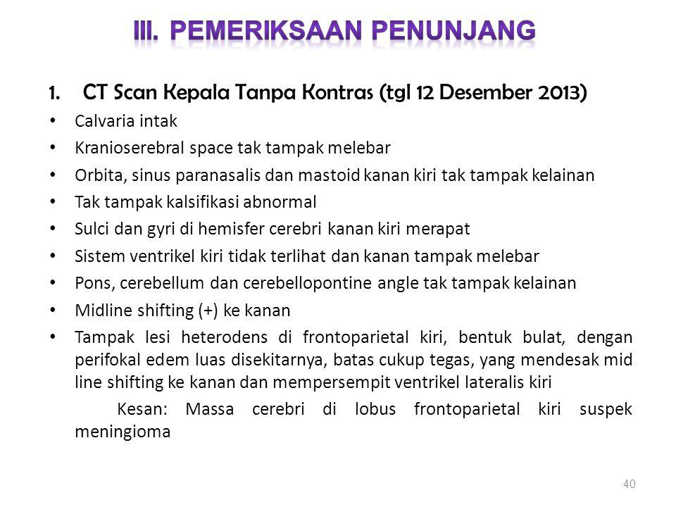 1.CT Scan Kepala Tanpa Kontras (tgl 12 Desember 2013) Calvaria intak Kranioserebral space tak tampak melebar Orbita, sinus paranasalis dan mastoid kan