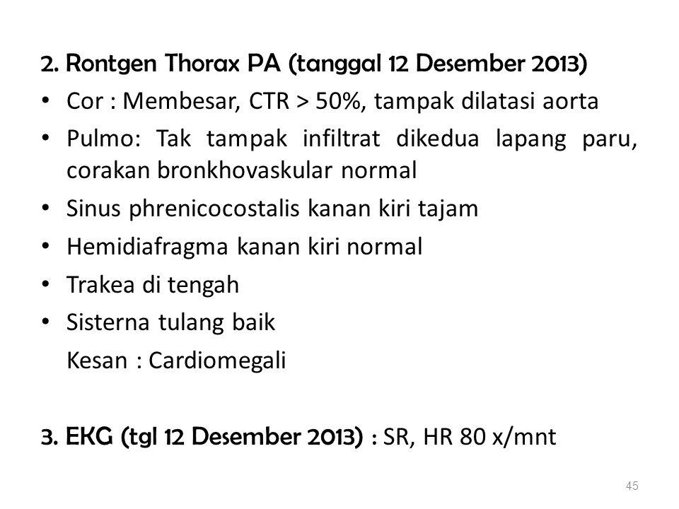 2. Rontgen Thorax PA (tanggal 12 Desember 2013) Cor : Membesar, CTR > 50%, tampak dilatasi aorta Pulmo: Tak tampak infiltrat dikedua lapang paru, cora