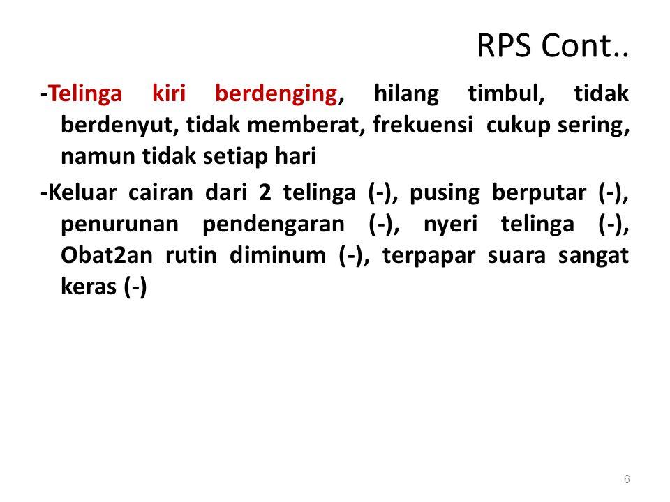 RPS Cont.. -Telinga kiri berdenging, hilang timbul, tidak berdenyut, tidak memberat, frekuensi cukup sering, namun tidak setiap hari -Keluar cairan da