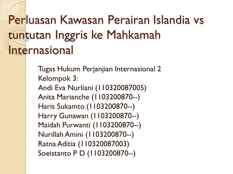 Perluasan Kawasan Perairan Islandia vs tuntutan Inggris ke Mahkamah Internasional Tugas Hukum Perjanjian Internasional 2 Kelompok 3: Andi Eva Nurliani