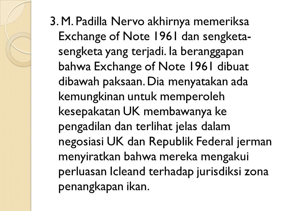 3. M. Padilla Nervo akhirnya memeriksa Exchange of Note 1961 dan sengketa- sengketa yang terjadi. Ia beranggapan bahwa Exchange of Note 1961 dibuat di