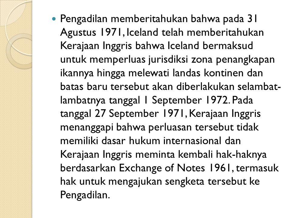 Pengadilan memberitahukan bahwa pada 31 Agustus 1971, Iceland telah memberitahukan Kerajaan Inggris bahwa Iceland bermaksud untuk memperluas jurisdiks
