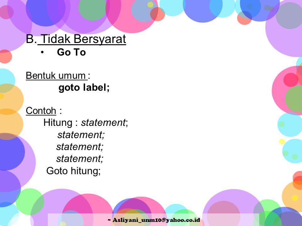 B. Tidak Bersyarat Go To Bentuk umum : goto label; Contoh : Hitung : statement; statement; Goto hitung; ~ Asliyani_unm10@yahoo.co.id