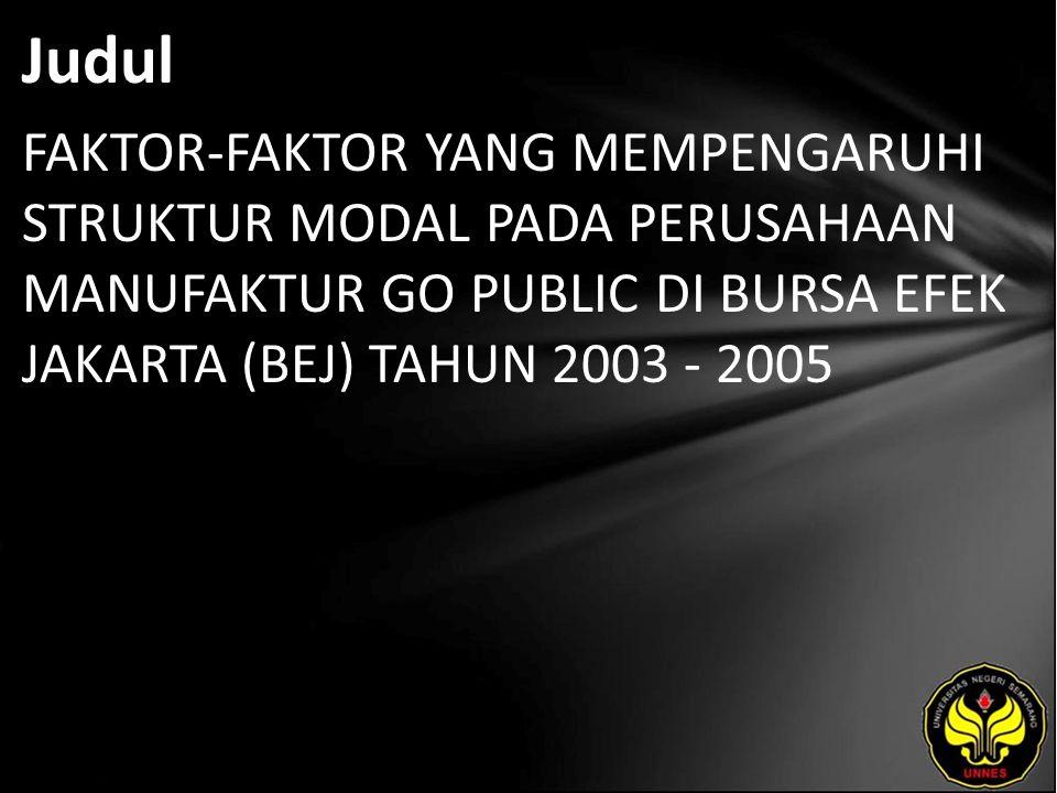 Judul FAKTOR-FAKTOR YANG MEMPENGARUHI STRUKTUR MODAL PADA PERUSAHAAN MANUFAKTUR GO PUBLIC DI BURSA EFEK JAKARTA (BEJ) TAHUN 2003 - 2005