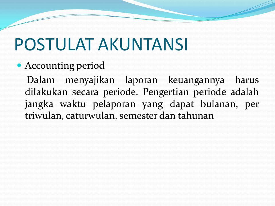 POSTULAT AKUNTANSI Accounting period Dalam menyajikan laporan keuangannya harus dilakukan secara periode.