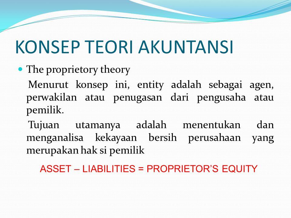 KONSEP TEORI AKUNTANSI The proprietory theory Menurut konsep ini, entity adalah sebagai agen, perwakilan atau penugasan dari pengusaha atau pemilik.