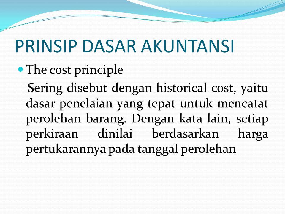 PRINSIP DASAR AKUNTANSI The cost principle Sering disebut dengan historical cost, yaitu dasar penelaian yang tepat untuk mencatat perolehan barang.