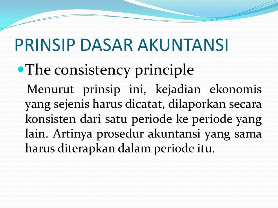 PRINSIP DASAR AKUNTANSI The consistency principle Menurut prinsip ini, kejadian ekonomis yang sejenis harus dicatat, dilaporkan secara konsisten dari satu periode ke periode yang lain.