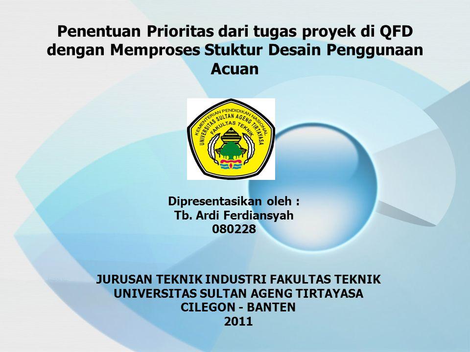 Penentuan Prioritas dari tugas proyek di QFD dengan Memproses Stuktur Desain Penggunaan Acuan JURUSAN TEKNIK INDUSTRI FAKULTAS TEKNIK UNIVERSITAS SULTAN AGENG TIRTAYASA CILEGON - BANTEN 2011 Dipresentasikan oleh : Tb.