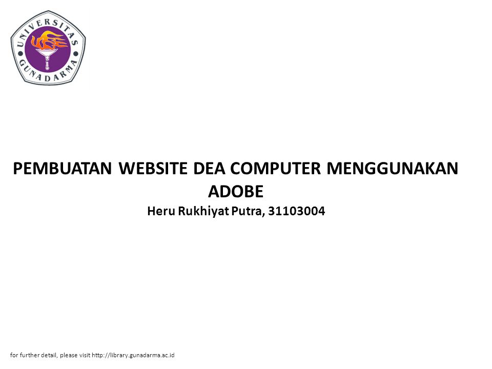 Abstrak ABSTRAKSI Heru Rukhiyat Putra, 31103004 PEMBUATAN WEBSITE DEA COMPUTER MENGGUNAKAN ADOBE DREAMWEAVER CS3 DAN XAMPP 1.4.6 PI, Jurusan Manajemen Informatika, Fakultas Ilmu Komputer, Universitas Gunadarma, 2007 Kata kunci: Internet, Website, Adobe Dreamweaver, XAMPP, Dea Computer (x + 60 + lampiran) Pada penulisan ilmiah ini, penulis membahas pembuatan website Dea Computer dengan menggunakan Adobe Dreamweaver CS3 dan XAMPP sebagai mesin server lokal.