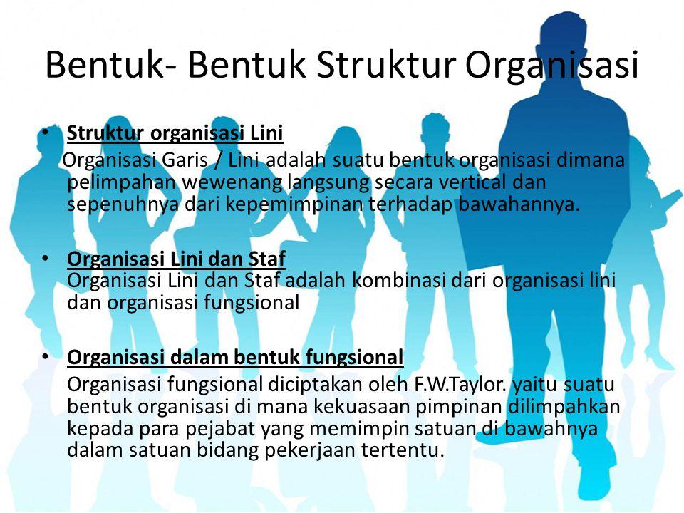 Bentuk- Bentuk Struktur Organisasi Struktur organisasi Lini Organisasi Garis / Lini adalah suatu bentuk organisasi dimana pelimpahan wewenang langsung