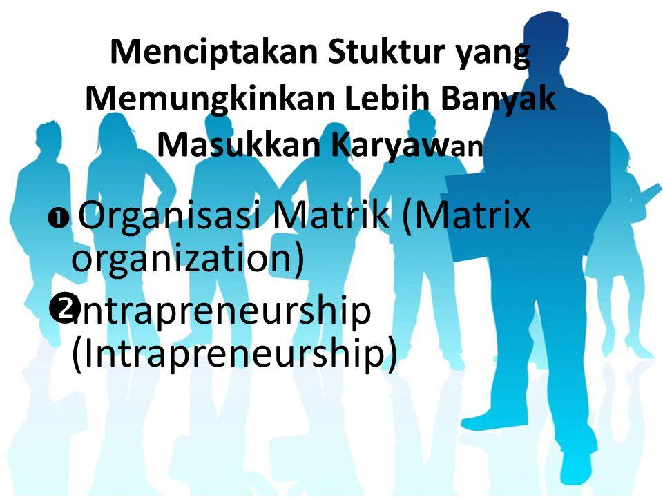 Menciptakan Stuktur yang Memungkinkan Lebih Banyak Masukkan Karyaw an  Organisasi Matrik (Matrix organization)  Intrapreneurship (Intrapreneurship)