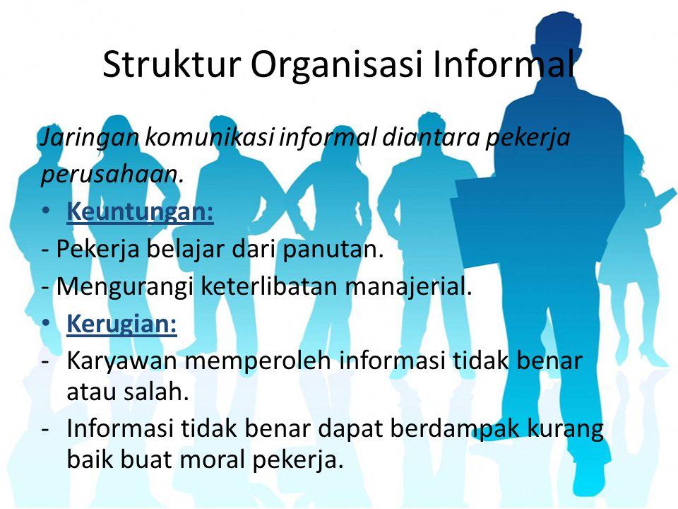 Struktur Organisasi Informal Jaringan komunikasi informal diantara pekerja perusahaan. Keuntungan: - Pekerja belajar dari panutan. - Mengurangi keterl
