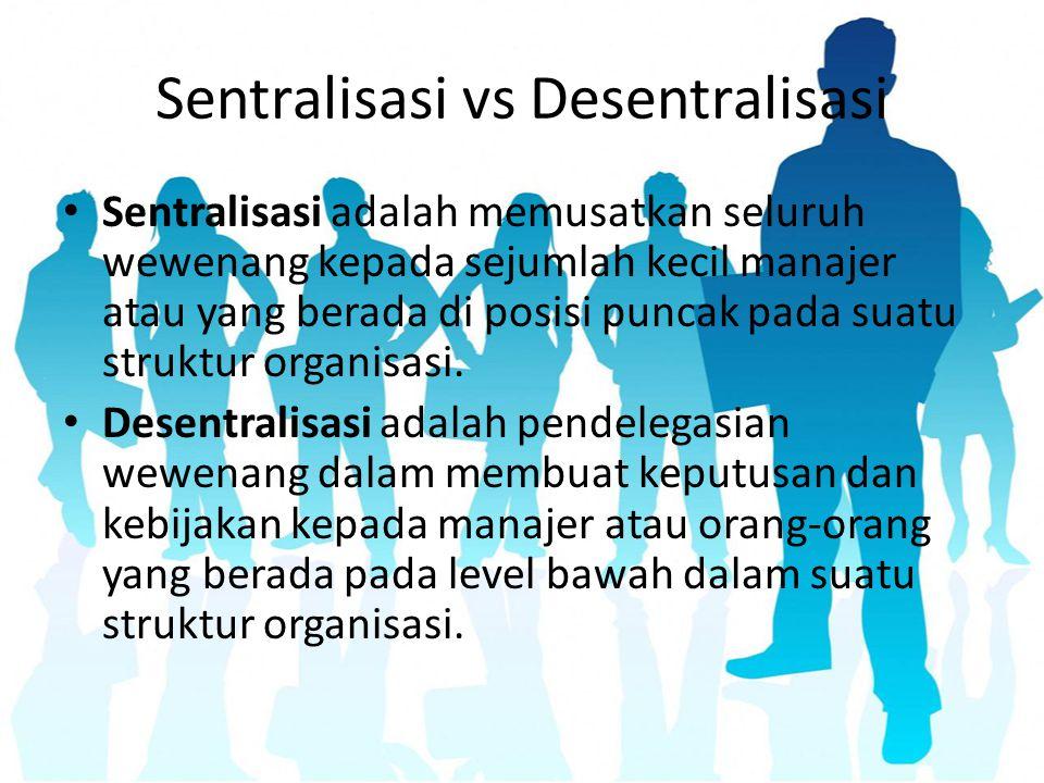 Sentralisasi vs Desentralisasi Sentralisasi adalah memusatkan seluruh wewenang kepada sejumlah kecil manajer atau yang berada di posisi puncak pada su