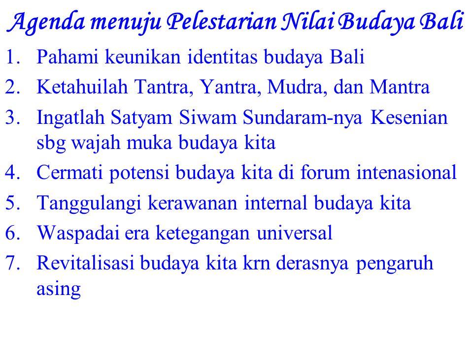 Agenda menuju Pelestarian Nilai Budaya Bali 1.Pahami keunikan identitas budaya Bali 2.Ketahuilah Tantra, Yantra, Mudra, dan Mantra 3.Ingatlah Satyam Siwam Sundaram-nya Kesenian sbg wajah muka budaya kita 4.Cermati potensi budaya kita di forum intenasional 5.Tanggulangi kerawanan internal budaya kita 6.Waspadai era ketegangan universal 7.Revitalisasi budaya kita krn derasnya pengaruh asing