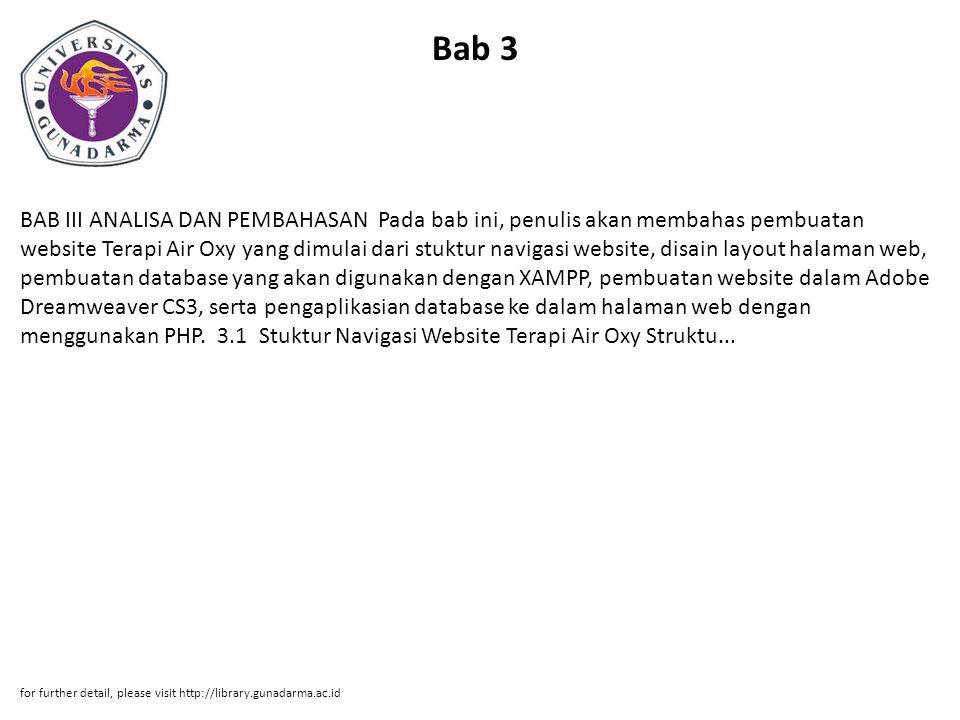 Bab 3 BAB III ANALISA DAN PEMBAHASAN Pada bab ini, penulis akan membahas pembuatan website Terapi Air Oxy yang dimulai dari stuktur navigasi website, disain layout halaman web, pembuatan database yang akan digunakan dengan XAMPP, pembuatan website dalam Adobe Dreamweaver CS3, serta pengaplikasian database ke dalam halaman web dengan menggunakan PHP.