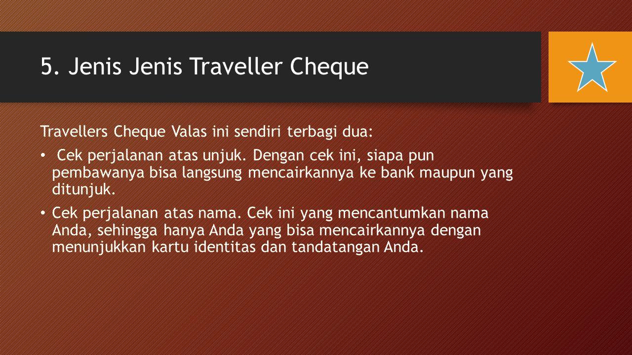 5. Jenis Jenis Traveller Cheque Travellers Cheque Valas ini sendiri terbagi dua: Cek perjalanan atas unjuk. Dengan cek ini, siapa pun pembawanya bisa