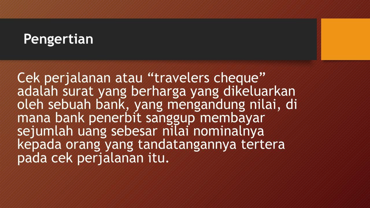Pengertian Cek perjalanan atau travelers cheque adalah surat yang berharga yang dikeluarkan oleh sebuah bank, yang mengandung nilai, di mana bank penerbit sanggup membayar sejumlah uang sebesar nilai nominalnya kepada orang yang tandatangannya tertera pada cek perjalanan itu.