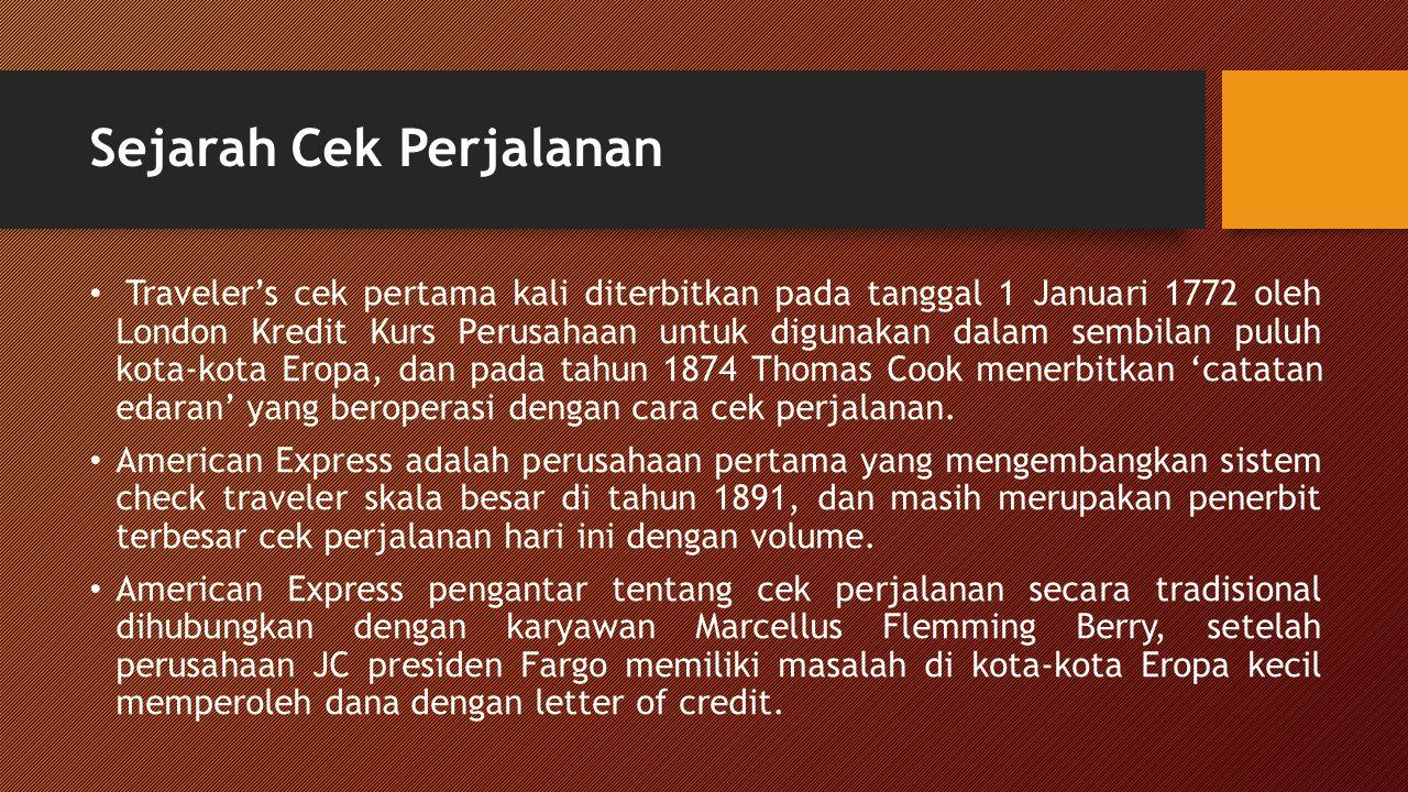 Sejarah Cek Perjalanan Traveler's cek pertama kali diterbitkan pada tanggal 1 Januari 1772 oleh London Kredit Kurs Perusahaan untuk digunakan dalam sembilan puluh kota-kota Eropa, dan pada tahun 1874 Thomas Cook menerbitkan 'catatan edaran' yang beroperasi dengan cara cek perjalanan.
