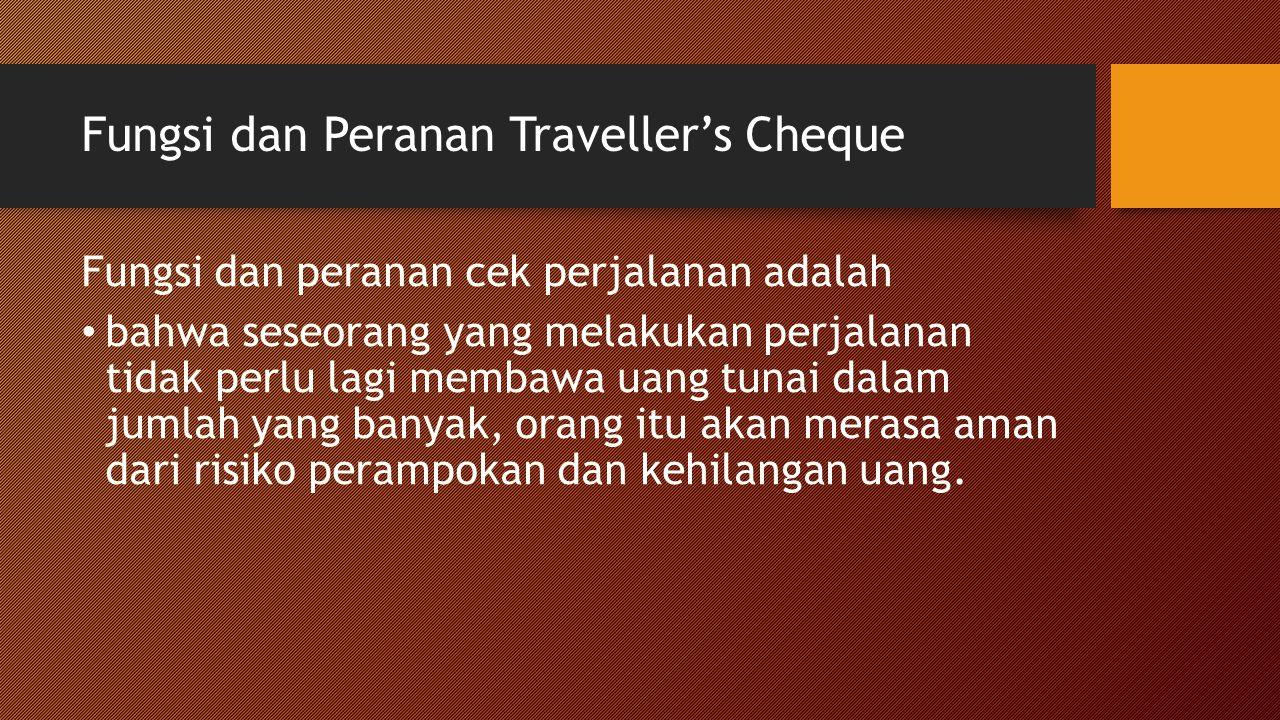 Fungsi dan Peranan Traveller's Cheque Fungsi dan peranan cek perjalanan adalah bahwa seseorang yang melakukan perjalanan tidak perlu lagi membawa uang tunai dalam jumlah yang banyak, orang itu akan merasa aman dari risiko perampokan dan kehilangan uang.