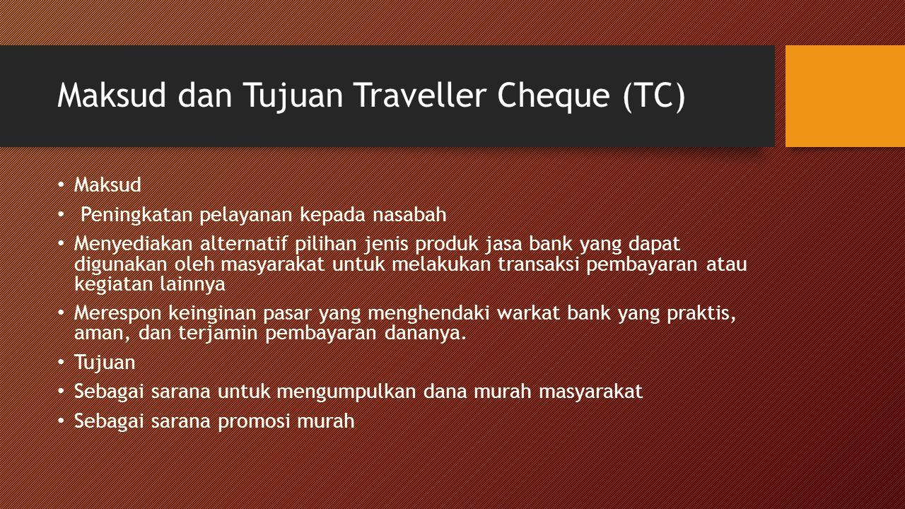Maksud dan Tujuan Traveller Cheque (TC) Maksud Peningkatan pelayanan kepada nasabah Menyediakan alternatif pilihan jenis produk jasa bank yang dapat digunakan oleh masyarakat untuk melakukan transaksi pembayaran atau kegiatan lainnya Merespon keinginan pasar yang menghendaki warkat bank yang praktis, aman, dan terjamin pembayaran dananya.