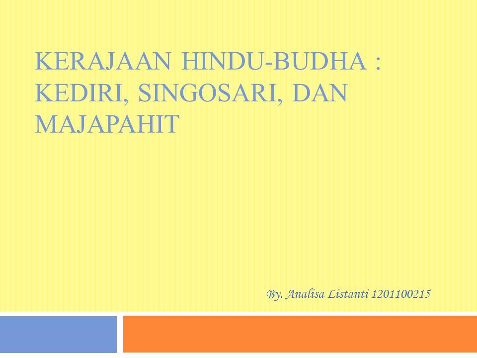 KERAJAAN HINDU-BUDHA : KEDIRI, SINGOSARI, DAN MAJAPAHIT By. Analisa Listanti 1201100215