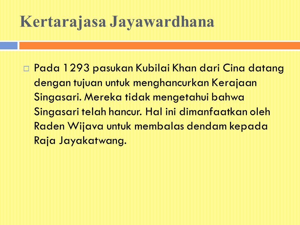 Kertarajasa Jayawardhana  Pada 1293 pasukan Kubilai Khan dari Cina datang dengan tujuan untuk menghancurkan Kerajaan Singasari. Mereka tidak mengetah