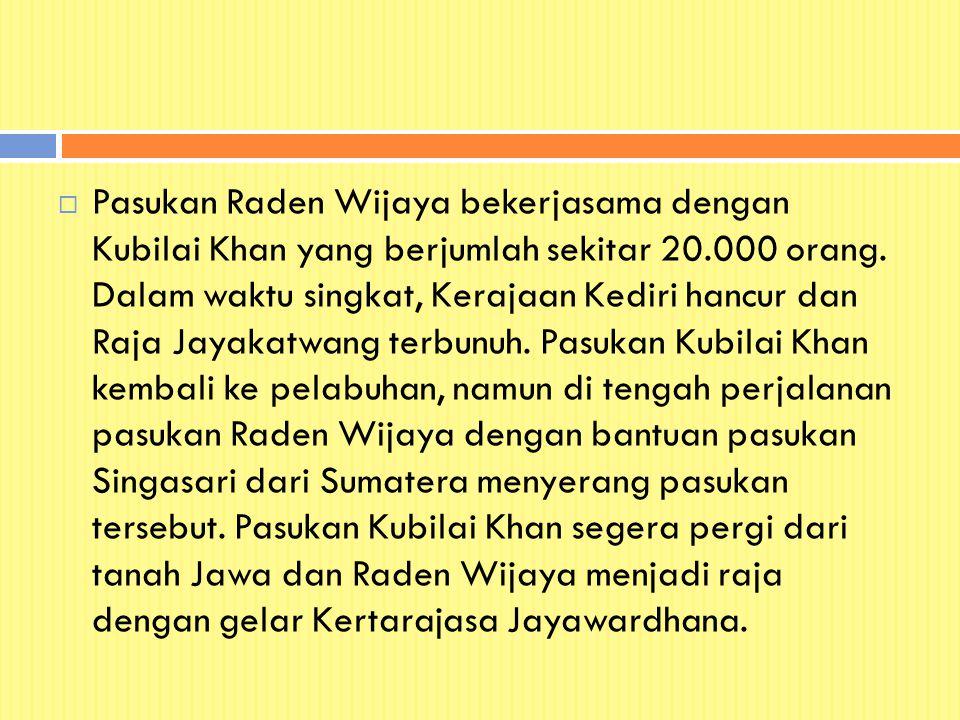  Pasukan Raden Wijaya bekerjasama dengan Kubilai Khan yang berjumlah sekitar 20.000 orang. Dalam waktu singkat, Kerajaan Kediri hancur dan Raja Jayak