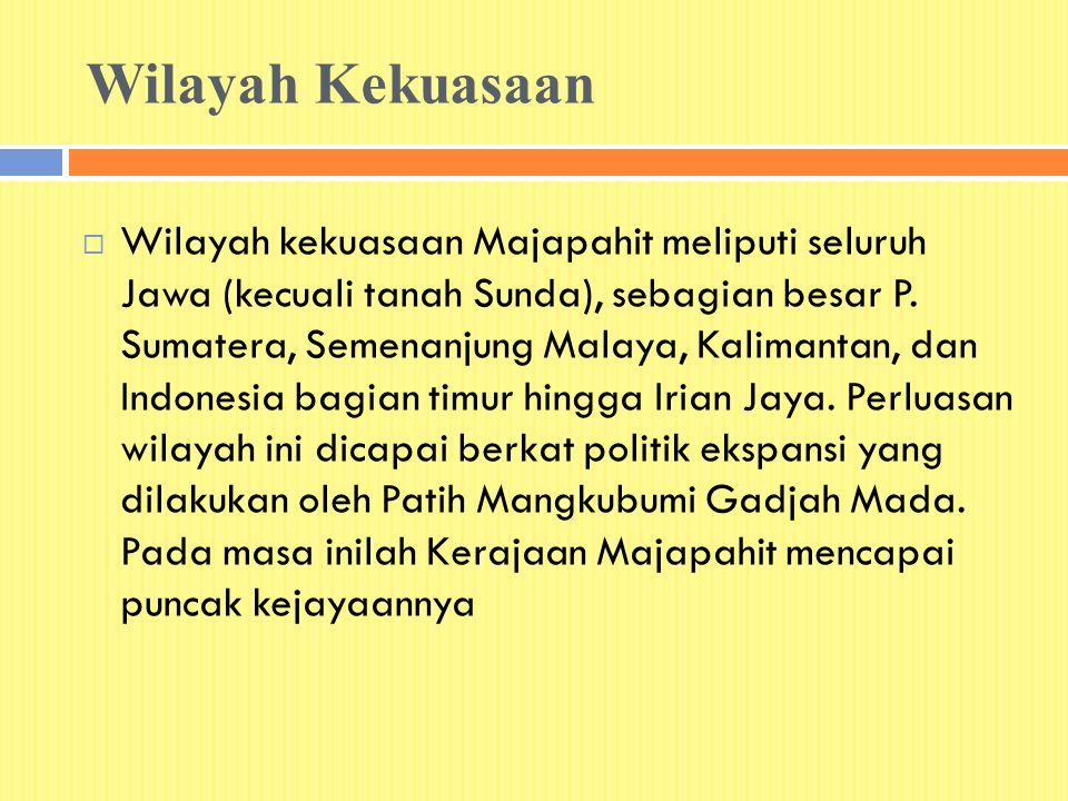 Wilayah Kekuasaan  Wilayah kekuasaan Majapahit meliputi seluruh Jawa (kecuali tanah Sunda), sebagian besar P. Sumatera, Semenanjung Malaya, Kalimanta