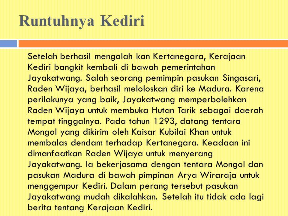 Runtuhnya Kediri Setelah berhasil mengalah kan Kertanegara, Kerajaan Kediri bangkit kembali di bawah pemerintahan Jayakatwang. Salah seorang pemimpin