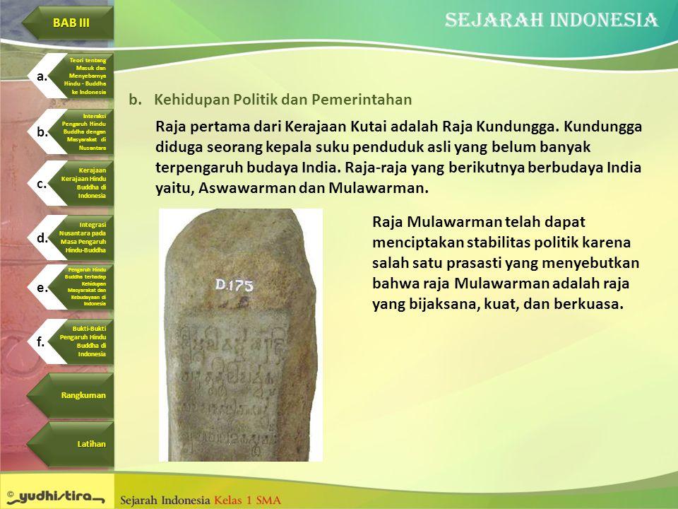 b.Kehidupan Politik dan Pemerintahan Raja pertama dari Kerajaan Kutai adalah Raja Kundungga. Kundungga diduga seorang kepala suku penduduk asli yang b