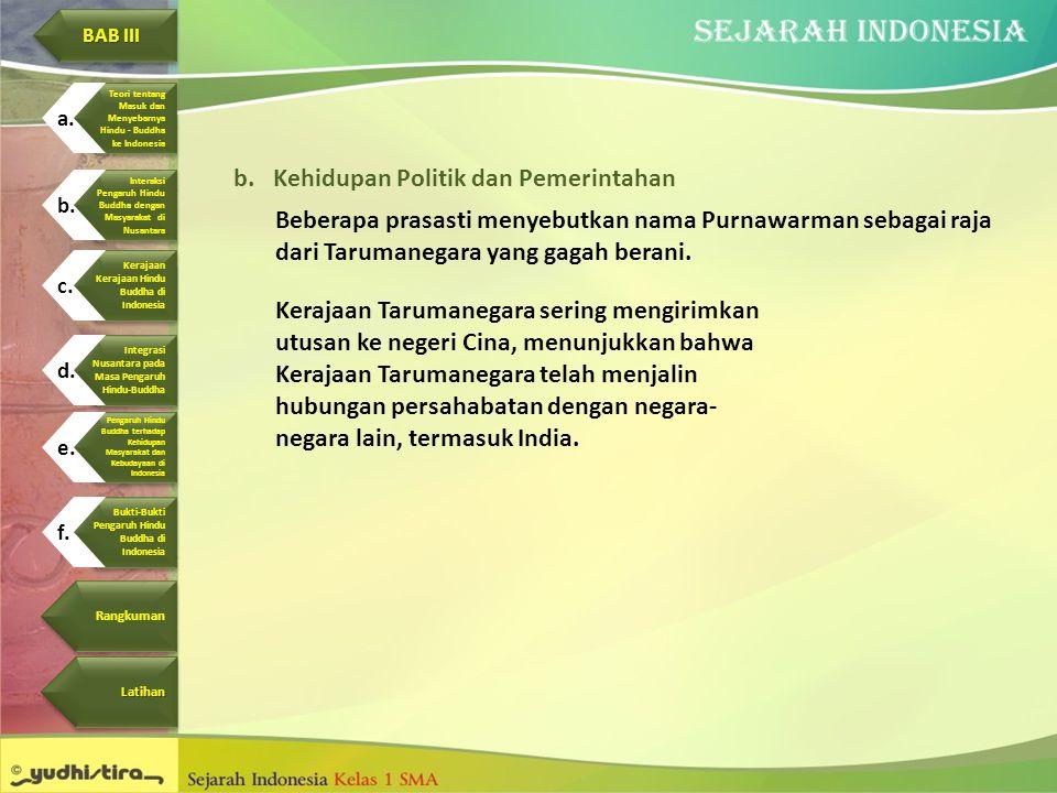 b.Kehidupan Politik dan Pemerintahan Beberapa prasasti menyebutkan nama Purnawarman sebagai raja dari Tarumanegara yang gagah berani. Kerajaan Taruman
