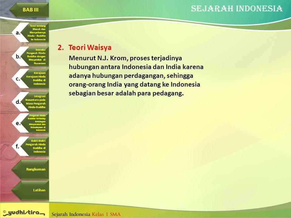 2.Teori Waisya Menurut N.J. Krom, proses terjadinya hubungan antara Indonesia dan India karena adanya hubungan perdagangan, sehingga orang-orang India