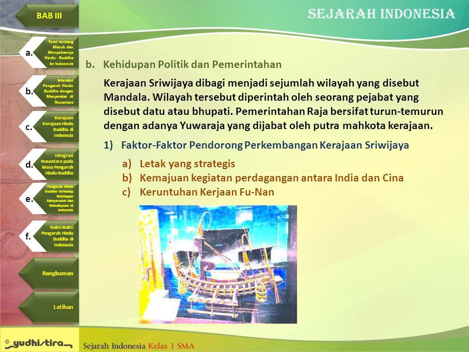 b.Kehidupan Politik dan Pemerintahan Kerajaan Sriwijaya dibagi menjadi sejumlah wilayah yang disebut Mandala. Wilayah tersebut diperintah oleh seorang