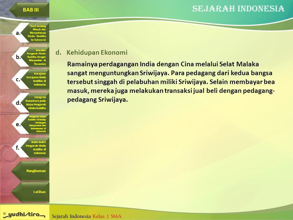 d.Kehidupan Ekonomi Ramainya perdagangan India dengan Cina melalui Selat Malaka sangat menguntungkan Sriwijaya. Para pedagang dari kedua bangsa terseb